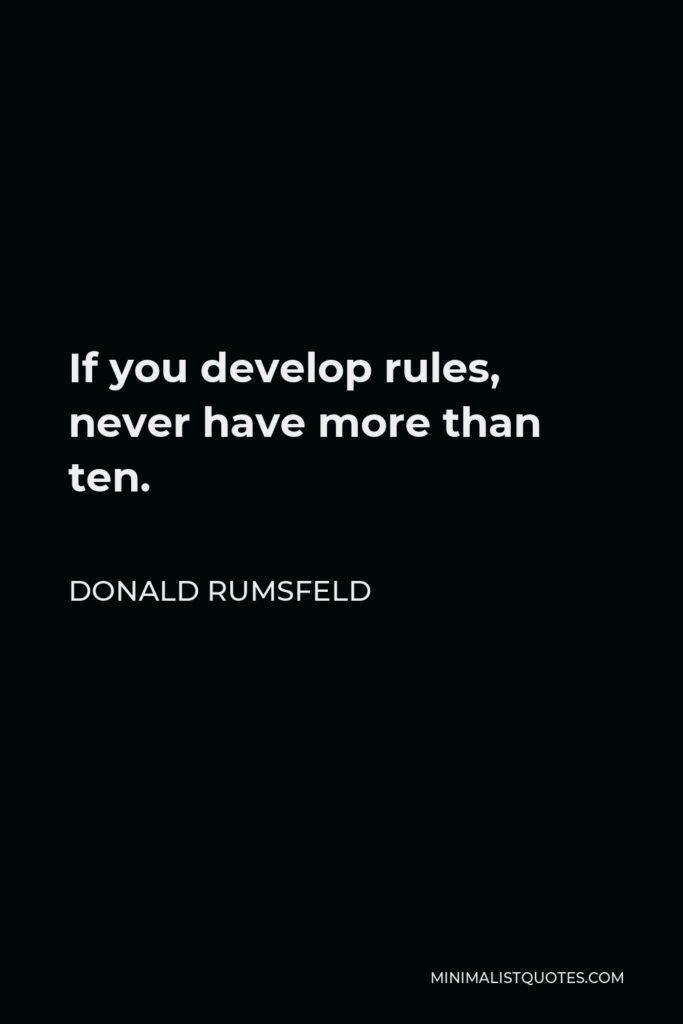 Donald Rumsfeld Quote - If you develop rules, never have more than ten.