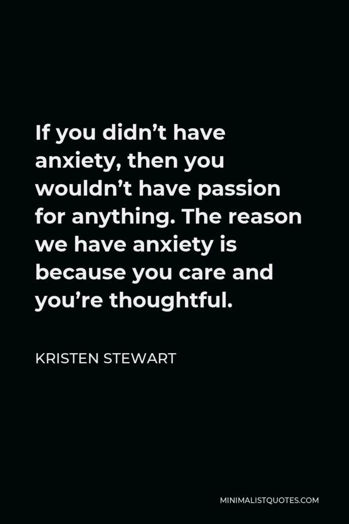 Kristen Stewart Quote - If you didn't have anxiety, then you wouldn't have passion for anything. The reason we have anxiety is because you care and you're thoughtful.