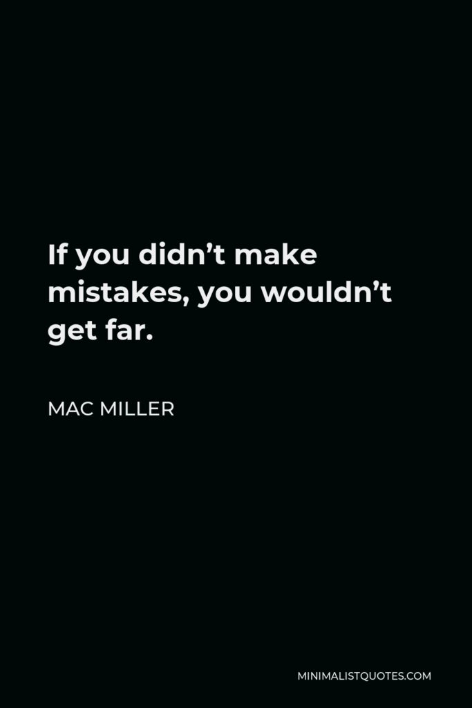 Mac Miller Quote - If you didn't make mistakes, you wouldn't get far.