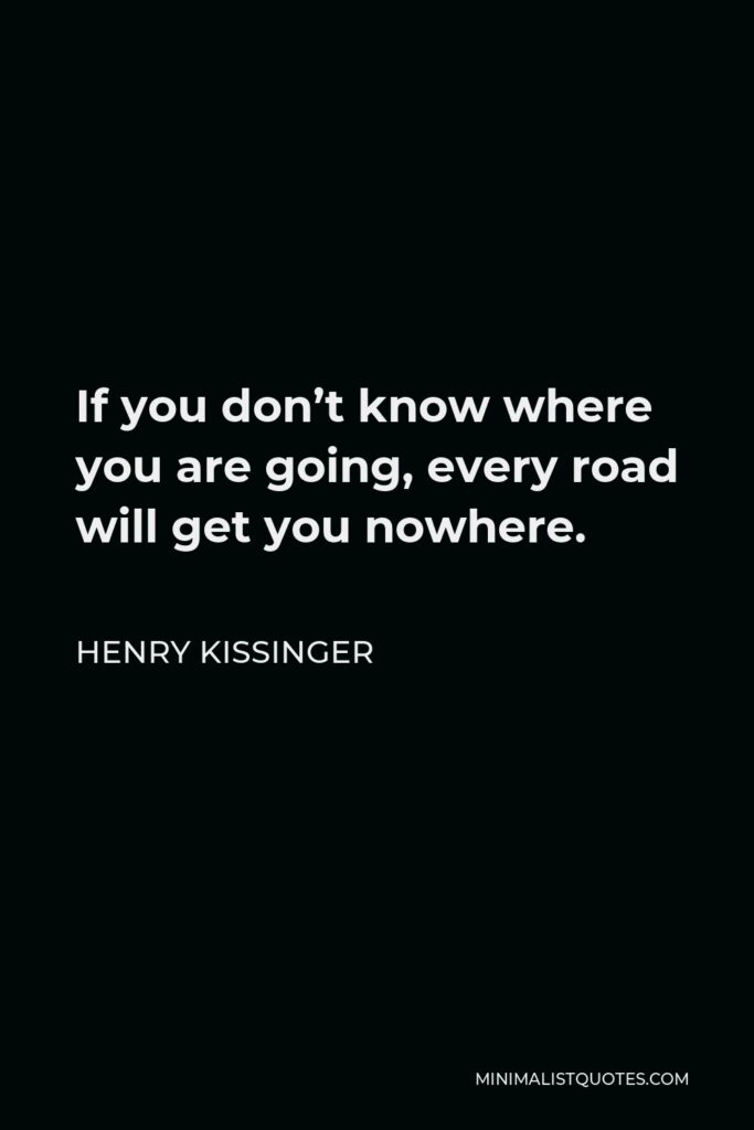 Henry Kissinger Quote - If you don't know where you are going, every road will get you nowhere.