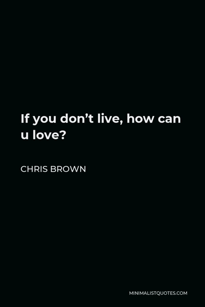 Chris Brown Quote - If you don't live, how can u love?