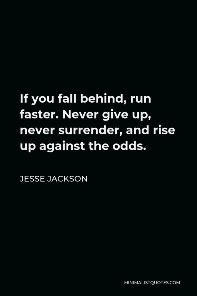 Jesse Jackson Quote - If you fall behind, run faster. Never give up, never surrender, and rise up against the odds.
