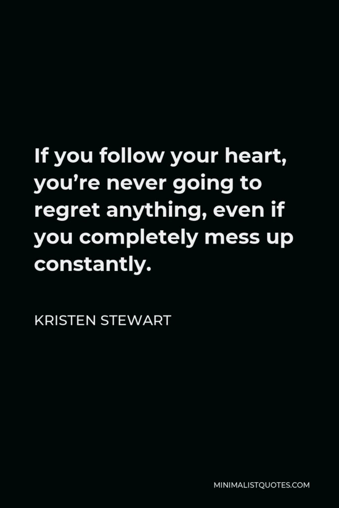 Kristen Stewart Quote - If you follow your heart, you're never going to regret anything, even if you completely mess up constantly.