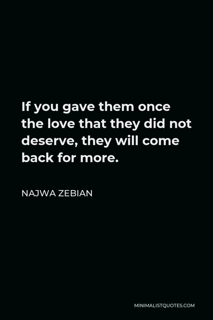 Najwa Zebian Quote - If you gave them once the love that they did not deserve, they will come back for more.