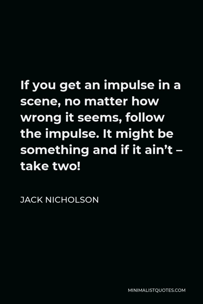 Jack Nicholson Quote - If you get an impulse in a scene, no matter how wrong it seems, follow the impulse. It might be something and if it ain't – take two!