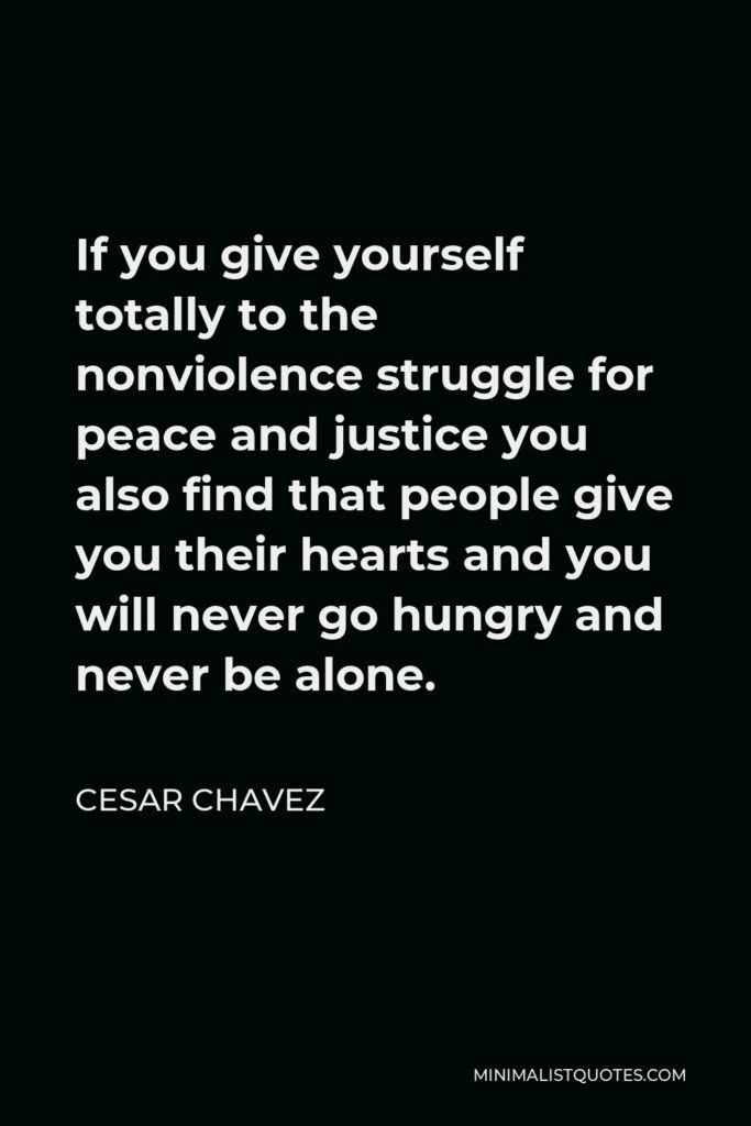 Cesar Chavez Quote - If you give yourself totally to the nonviolence struggle for peace and justice you also find that people give you their hearts and you will never go hungry and never be alone.