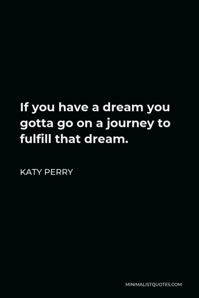 Katy Perry Quote - If you have a dream you gotta go on a journey to fulfill that dream.
