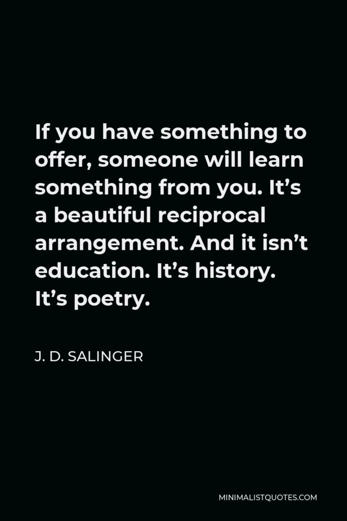 J. D. Salinger Quote - If you have something to offer, someone will learn something from you. It's a beautiful reciprocal arrangement. And it isn't education. It's history. It's poetry.