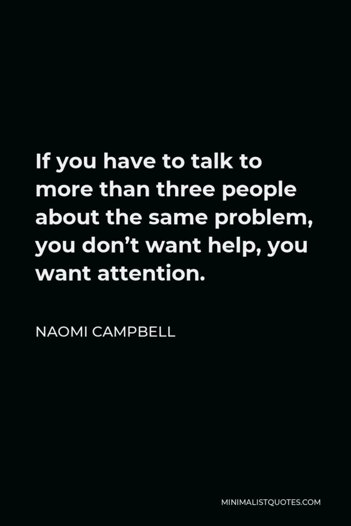 Naomi Campbell Quote - If you have to talk to more than three people about the same problem, you don't want help, you want attention.