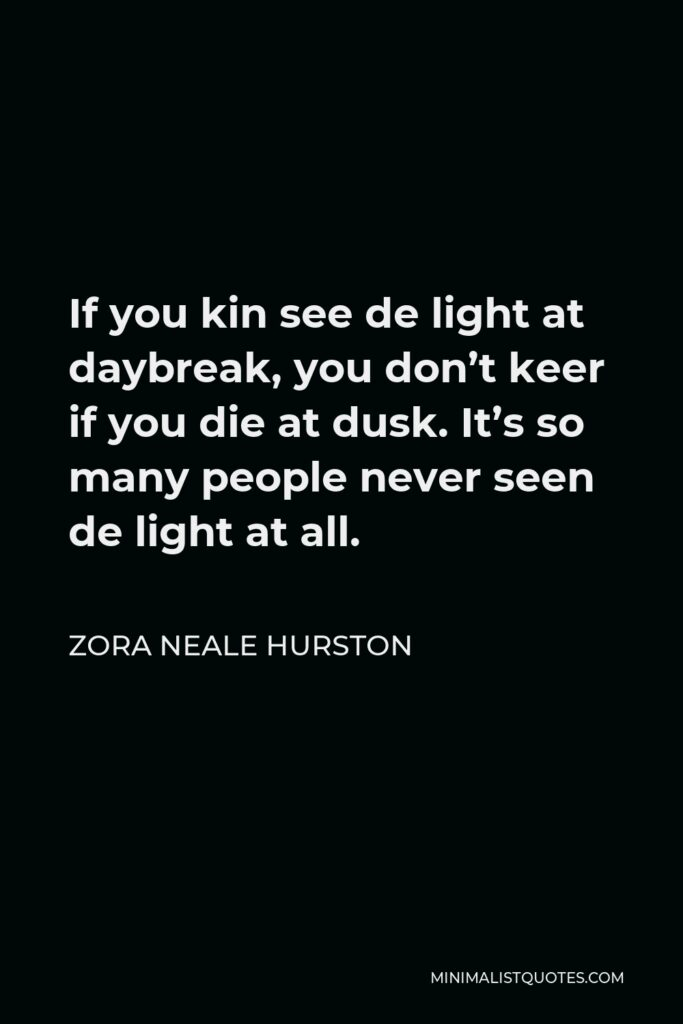 Zora Neale Hurston Quote - If you kin see de light at daybreak, you don't keer if you die at dusk. It's so many people never seen de light at all.