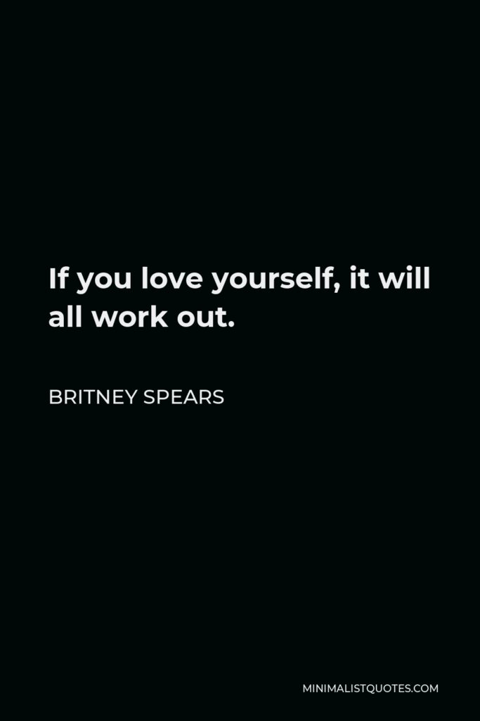 Britney Spears Quote - If you love yourself, it will all work out.