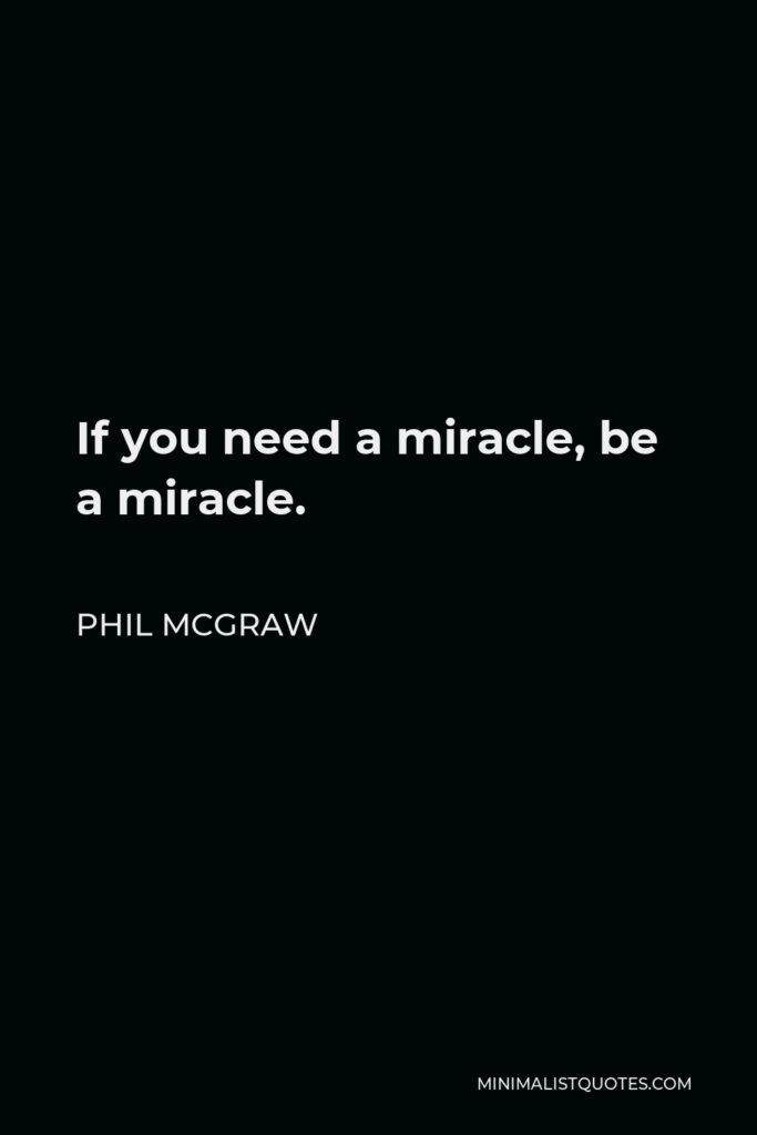 Phil McGraw Quote - If you need a miracle, be a miracle.