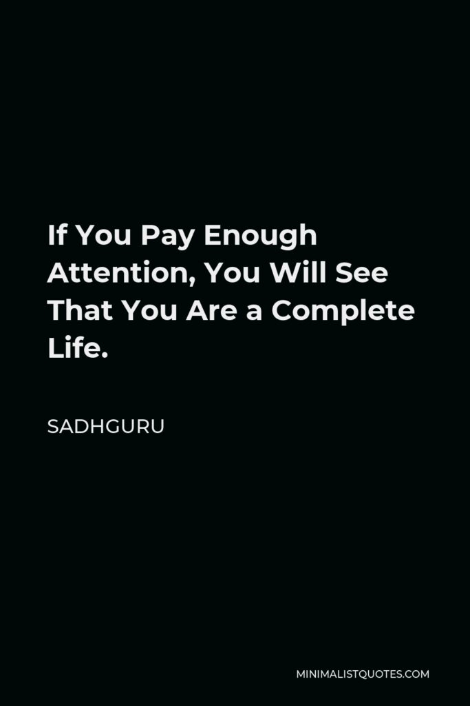 Sadhguru Quote - If You Pay Enough Attention, You Will See That You Are a Complete Life.