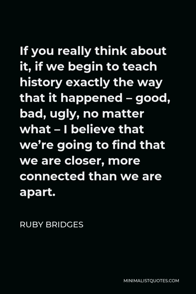 Ruby Bridges Quote - If you really think about it, if we begin to teach history exactly the way that it happened – good, bad, ugly, no matter what – I believe that we're going to find that we are closer, more connected than we are apart.