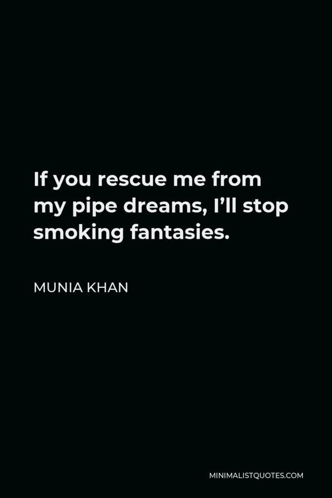 Munia Khan Quote - If you rescue me from my pipe dreams, I'll stop smoking fantasies.