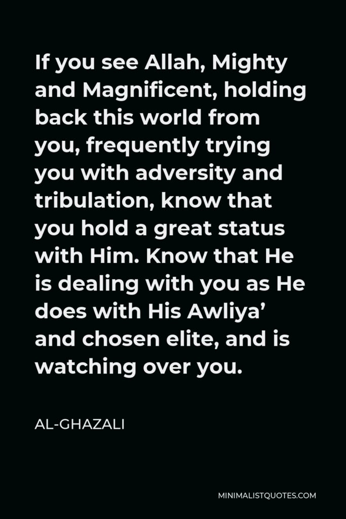 Al-Ghazali Quote - If you see Allah, Mighty and Magnificent, holding back this world from you, frequently trying you with adversity and tribulation, know that you hold a great status with Him. Know that He is dealing with you as He does with His Awliya' and chosen elite, and is watching over you.