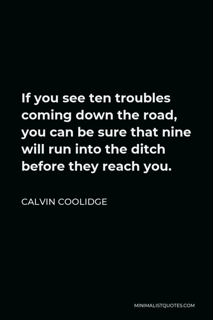Calvin Coolidge Quote - If you see ten troubles coming down the road, you can be sure that nine will run into the ditch before they reach you.