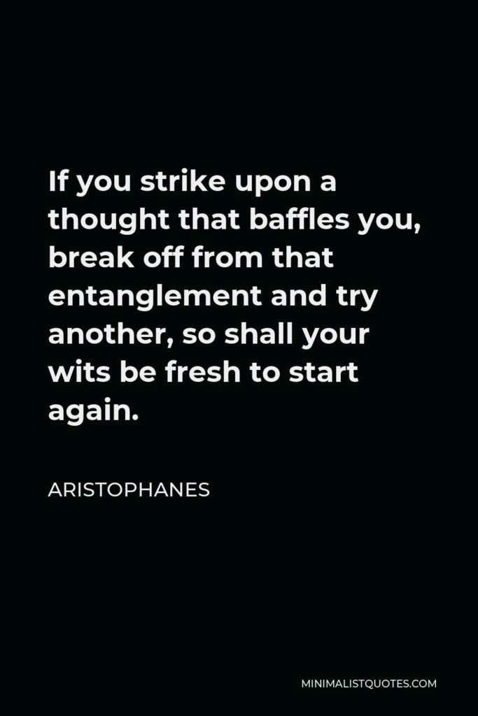 Aristophanes Quote - If you strike upon a thought that baffles you, break off from that entanglement and try another, so shall your wits be fresh to start again.