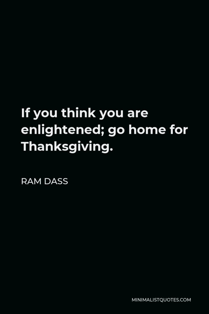 Ram Dass Quote - If you think you are enlightened; go home for Thanksgiving.