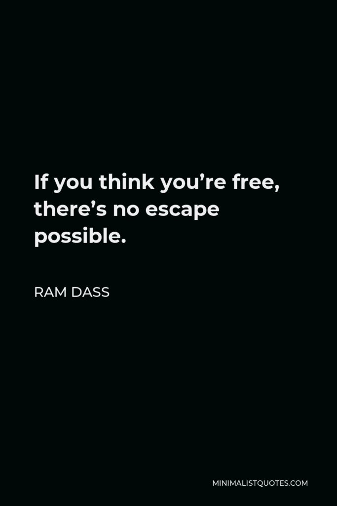 Ram Dass Quote - If you think you're free, there's no escape possible.