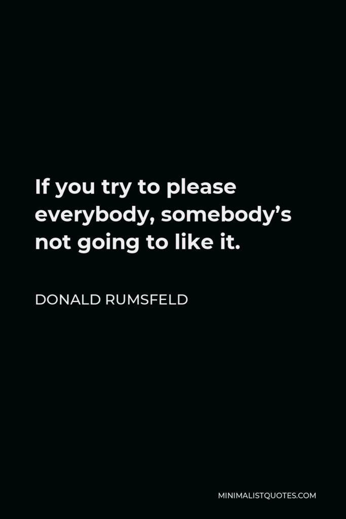 Donald Rumsfeld Quote - If you try to please everybody, somebody's not going to like it.