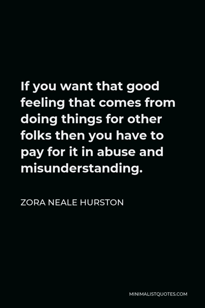 Zora Neale Hurston Quote - If you want that good feeling that comes from doing things for other folks then you have to pay for it in abuse and misunderstanding.
