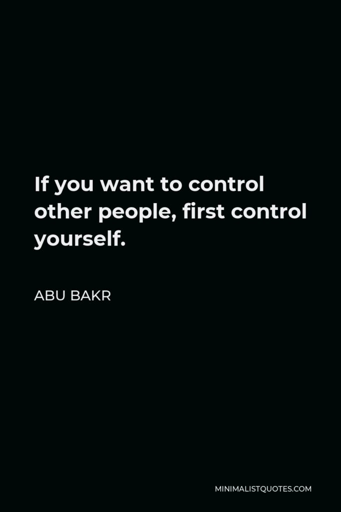 Abu Bakr Quote - If you want to control other people, first control yourself.