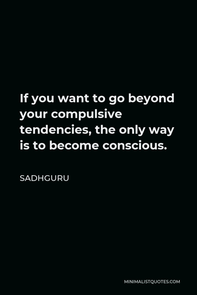 Sadhguru Quote - If you want to go beyond your compulsive tendencies, the only way is to become conscious.