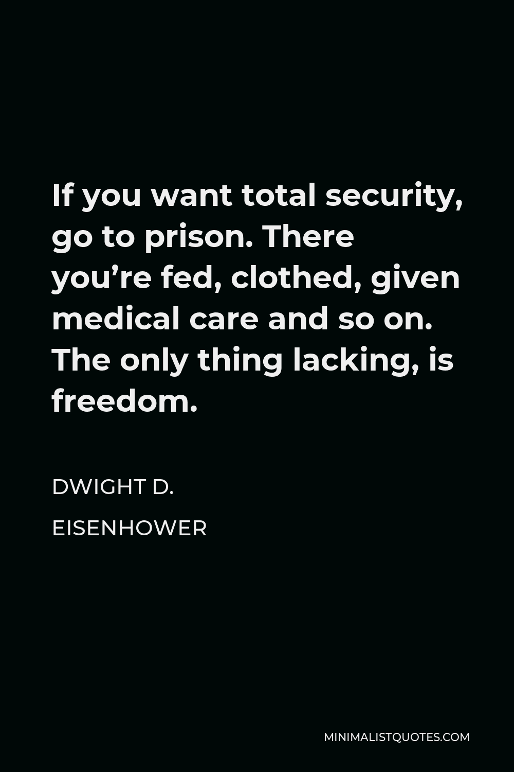 Dwight D. Eisenhower Quote - If you want total security, go to prison. There you're fed, clothed, given medical care and so on. The only thing lacking, is freedom.