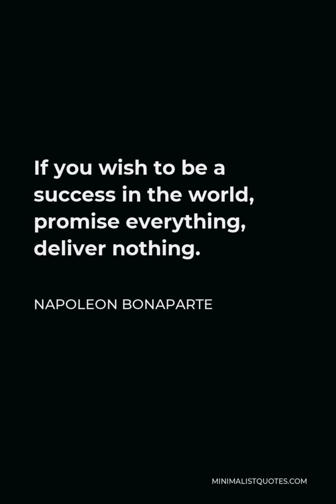 Napoleon Bonaparte Quote - If you wish to be a success in the world, promise everything, deliver nothing.
