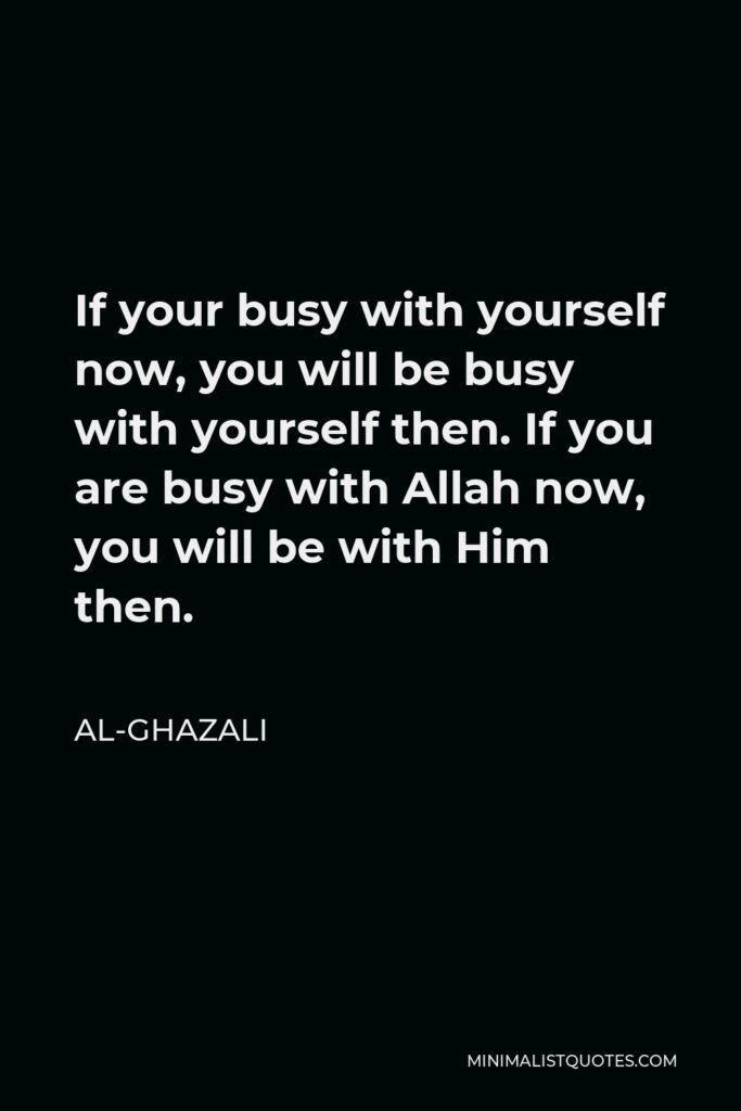 Al-Ghazali Quote - If your busy with yourself now, you will be busy with yourself then. If you are busy with Allah now, you will be with Him then.