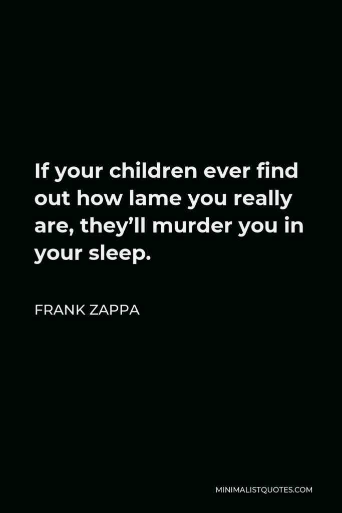 Frank Zappa Quote - If your children ever find out how lame you really are, they'll murder you in your sleep.