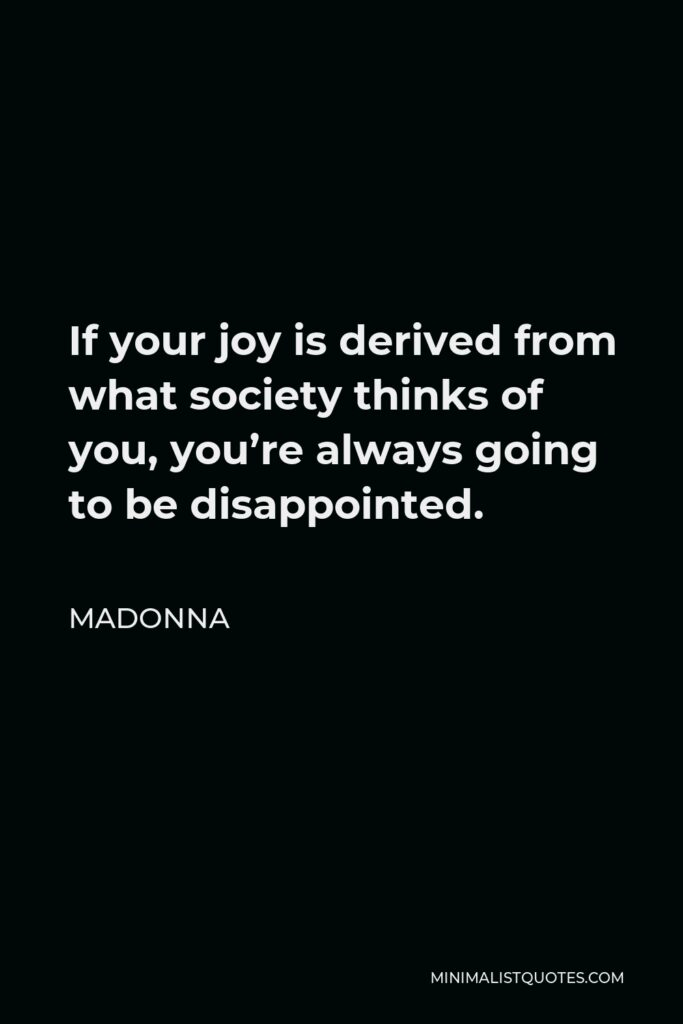 Madonna Quote - If your joy is derived from what society thinks of you, you're always going to be disappointed.