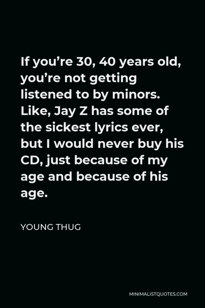 Young Thug Quote - If you're 30, 40 years old, you're not getting listened to by minors. Like, Jay Z has some of the sickest lyrics ever, but I would never buy his CD, just because of my age and because of his age.