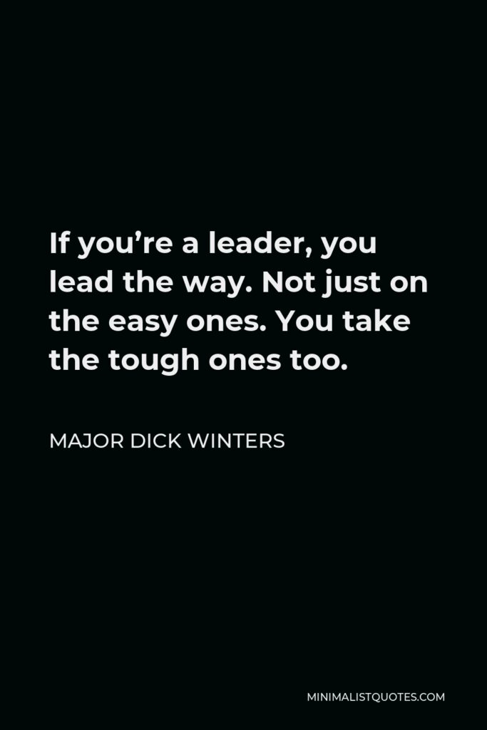 Major Dick Winters Quote - If you're a leader, you lead the way. Not just on the easy ones. You take the tough ones too.