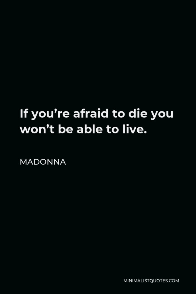 Madonna Quote - If you're afraid to die you won't be able to live.