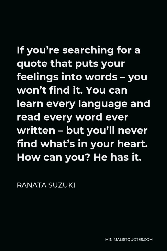 Ranata Suzuki Quote - If you're searching for a quote that puts your feelings into words – you won't find it. You can learn every language and read every word ever written – but you'll never find what's in your heart. How can you? He has it.
