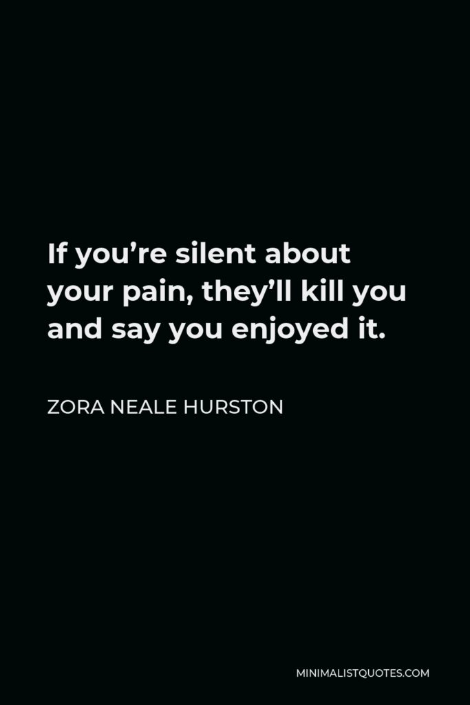 Zora Neale Hurston Quote - If you're silent about your pain, they'll kill you and say you enjoyed it.