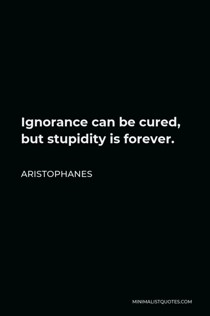 Aristophanes Quote - Ignorance can be cured, but stupidity is forever.