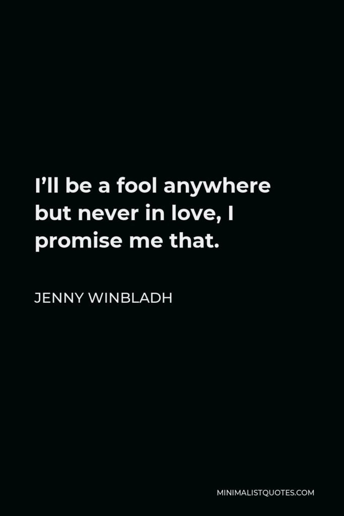 Jenny Winbladh Quote - I'll be a fool anywhere but never in love, I promise me that.