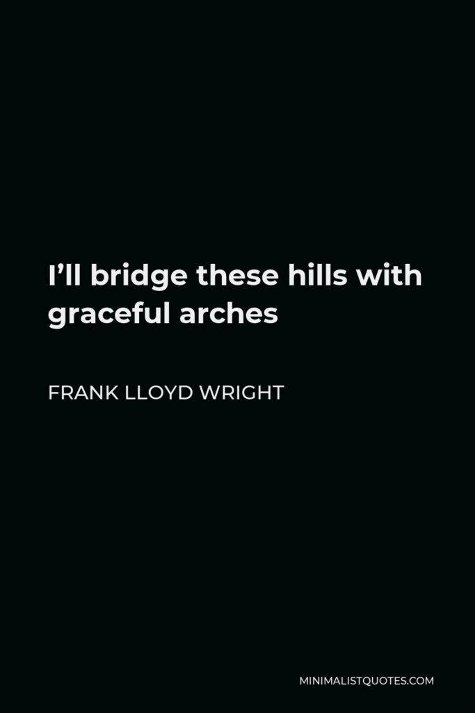 Frank Lloyd Wright Quote - I'll bridge these hills with graceful arches