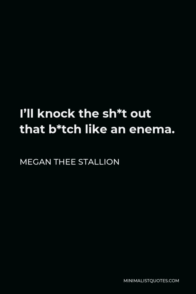 Megan Thee Stallion Quote - I'll knock the sh*t out that b*tch like an enema.