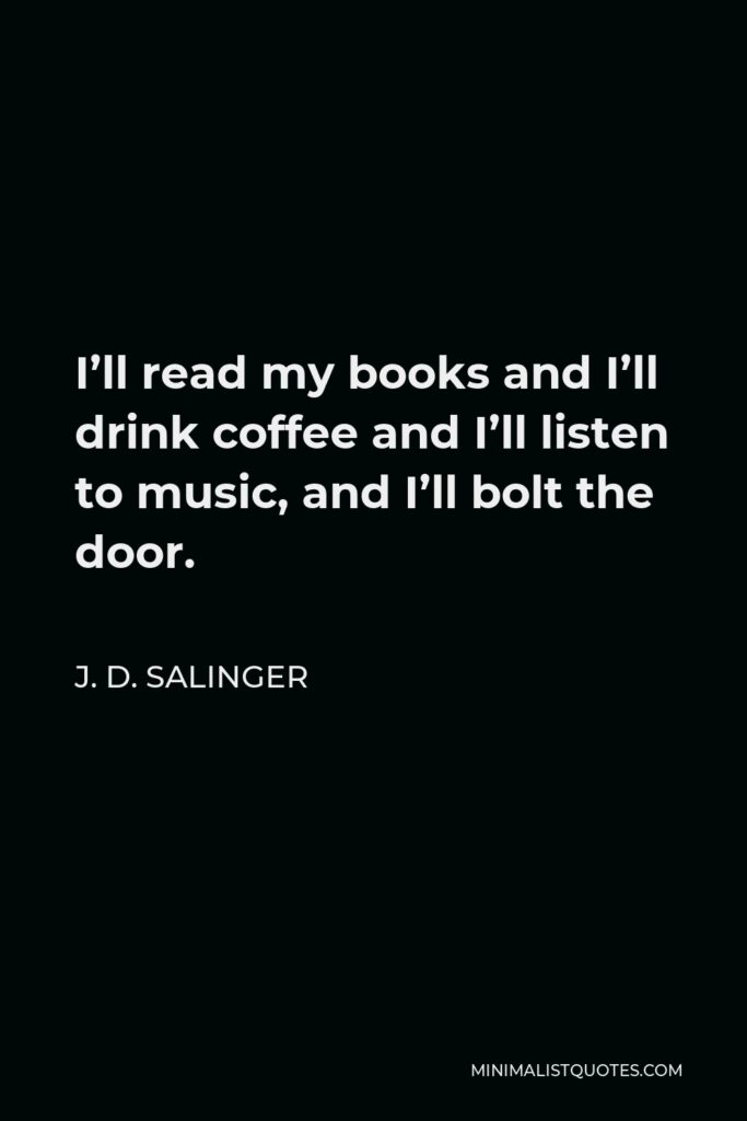 J. D. Salinger Quote - I'll read my books and I'll drink coffee and I'll listen to music, and I'll bolt the door.