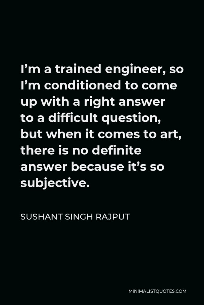 Sushant Singh Rajput Quote - I'm a trained engineer, so I'm conditioned to come up with a right answer to a difficult question, but when it comes to art, there is no definite answer because it's so subjective.