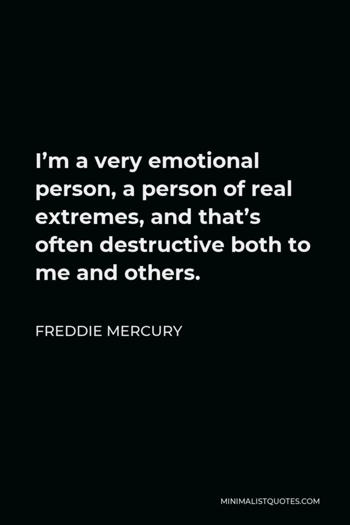 Freddie Mercury Quote - I'm a very emotional person, a person of real extremes, and that's often destructive both to me and others.