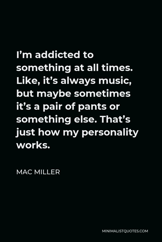 Mac Miller Quote - I'm addicted to something at all times. Like, it's always music, but maybe sometimes it's a pair of pants or something else. That's just how my personality works.