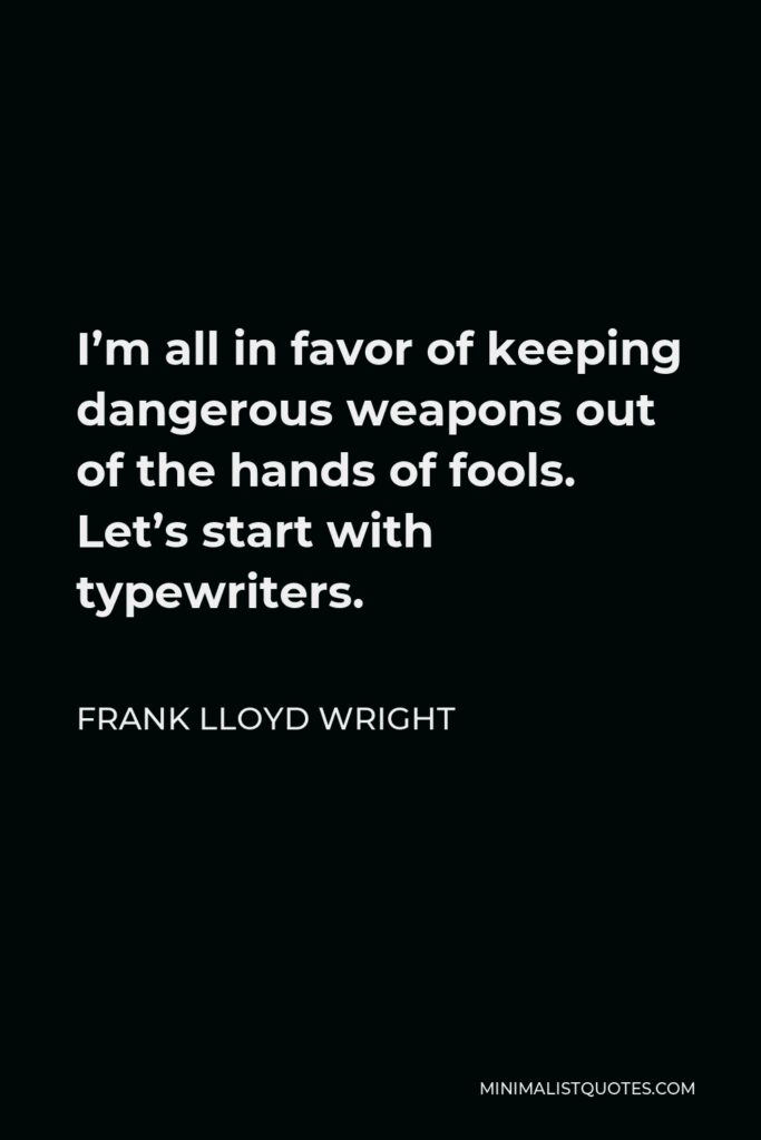 Frank Lloyd Wright Quote - I'm all in favor of keeping dangerous weapons out of the hands of fools. Let's start with typewriters.