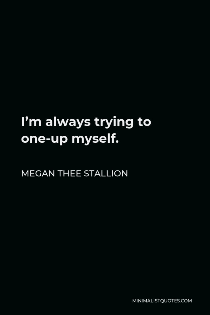 Megan Thee Stallion Quote - I'm always trying to one-up myself.