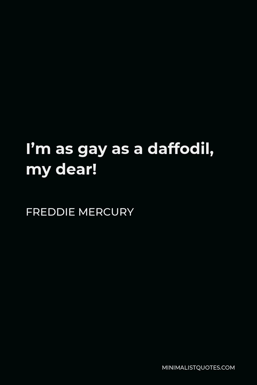 Freddie Mercury Quote - I'm as gay as a daffodil, my dear!