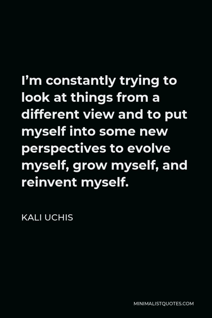 Kali Uchis Quote - I'm constantly trying to look at things from a different view and to put myself into some new perspectives to evolve myself, grow myself, and reinvent myself.